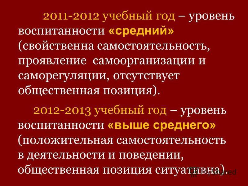 2011-2012 учебный год – уровень воспитанности «средний» (свойственна самостоятельность, проявление самоорганизации и саморегуляции, отсутствует общественная позиция). 2012-2013 учебный год – уровень воспитанности «выше среднего» (положительная самост