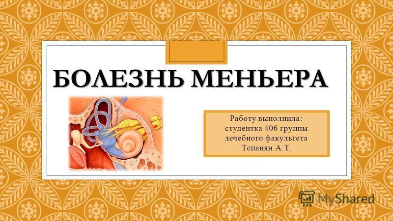 БОЛЕЗНЬ МЕНЬЕРА Работу выполнила: студентка 406 группы лечебного факультета Тепанян А.Т.