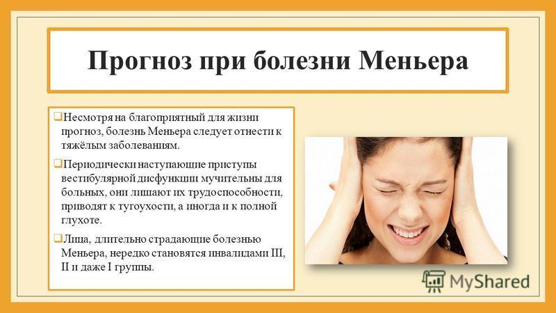 Прогноз при болезни Меньера Несмотря на благоприятный для жизни прогноз, болезнь Меньера следует отнести к тяжёлым заболеваниям. Периодически наступающие приступы вестибулярной дисфункции мучительны для больных, они лишают их трудоспособности, привод