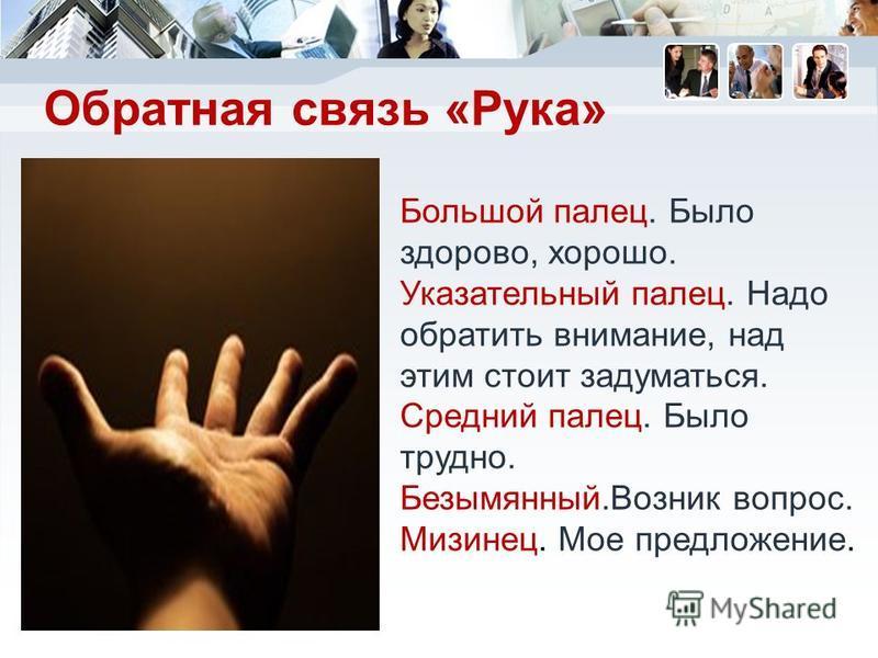 Обратная связь «Рука» Большой палец. Было здорово, хорошо. Указательный палец. Надо обратить внимание, над этим стоит задуматься. Средний палец. Было трудно. Безымянный.Возник вопрос. Мизинец. Мое предложение.