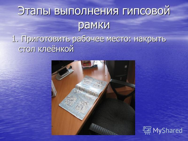 Этапы выполнения гипсовой рамки 1. Приготовить рабочее место: накрыть стол клеёнкой