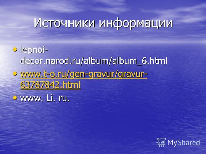 Источники информации lepnoi- decor.narod.ru/album/album_6. html lepnoi- decor.narod.ru/album/album_6. html www.t-o.ru/gen-gravur/gravur- 63787842. html www.t-o.ru/gen-gravur/gravur- 63787842. html www.t-o.ru/gen-gravur/gravur- 63787842. html www.t-o.