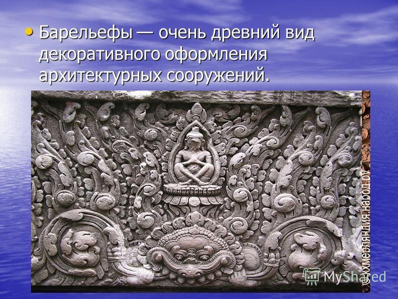 Барельефы очень древний вид декоративного оформления архитектурных сооружений. Барельефы очень древний вид декоративного оформления архитектурных сооружений.