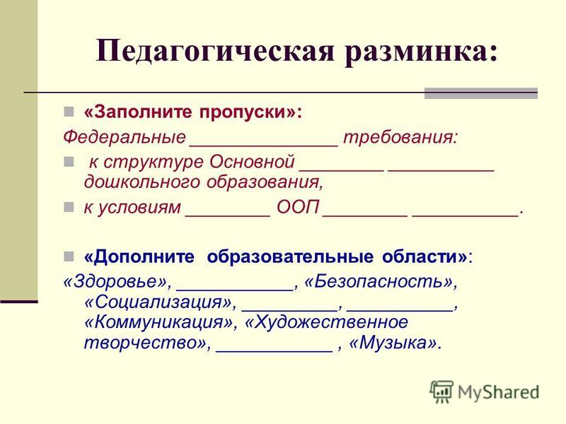 Педагогическая разминка: «Заполните пропуски»: Федеральные ______________ требования: к структуре Основной ________ __________ дошкольного образования, к условиям ________ ООП ________ __________. «Дополните образовательные области»: «Здоровье», ____