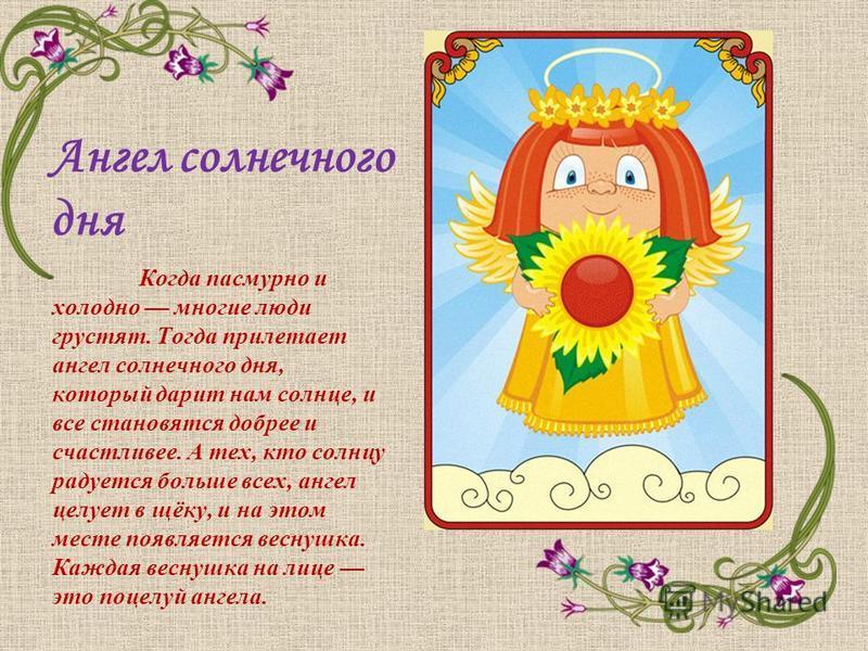 Ангел солнечного дня Когда пасмурно и холодно многие люди грустят. Тогда прилетает ангел солнечного дня, который дарит нам солнце, и все становятся добрее и счастливее. А тех, кто солнцу радуется больше всех, ангел целует в щёку, и на этом месте появ
