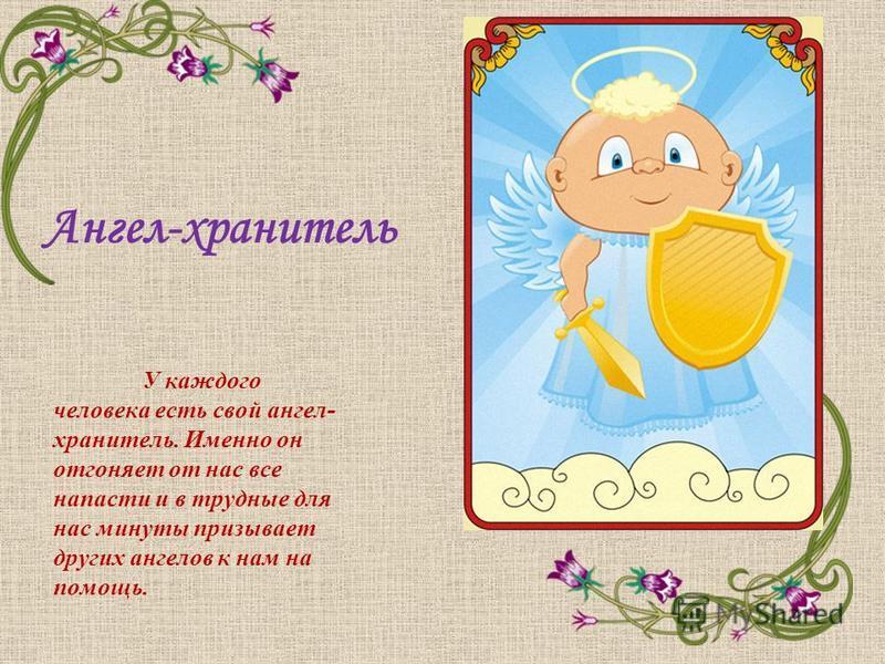 Ангел-хранитель У каждого человека есть свой ангел- хранитель. Именно он отгоняет от нас все напасти и в трудные для нас минуты призывает других ангелов к нам на помощь.