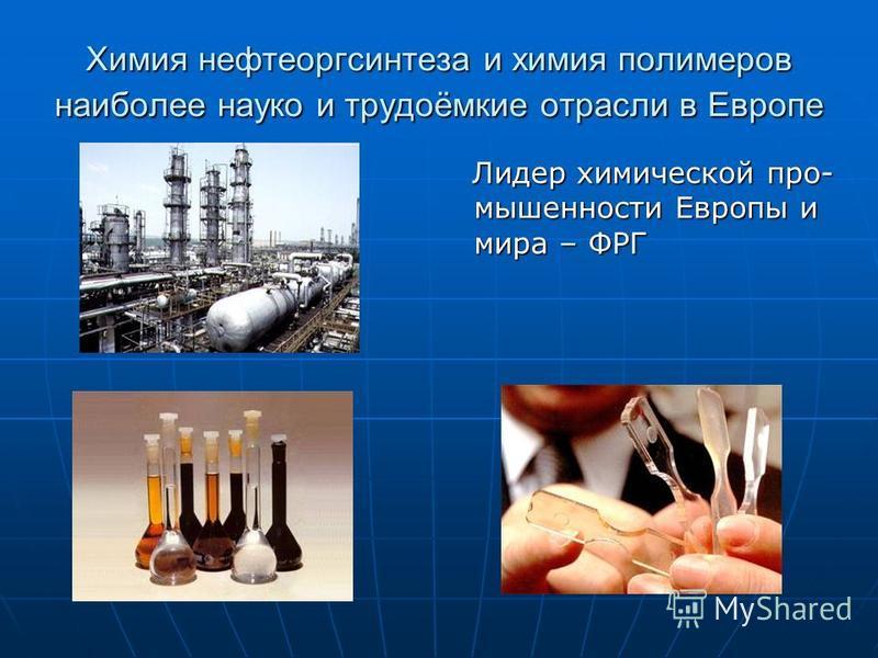 Химия нефтеоргсинтеза и химия полимеров наиболее наука и трудоёмкие отрасли в Европе Лидер химической промышленности Европы и мира – ФРГ Лидер химической промышленности Европы и мира – ФРГ