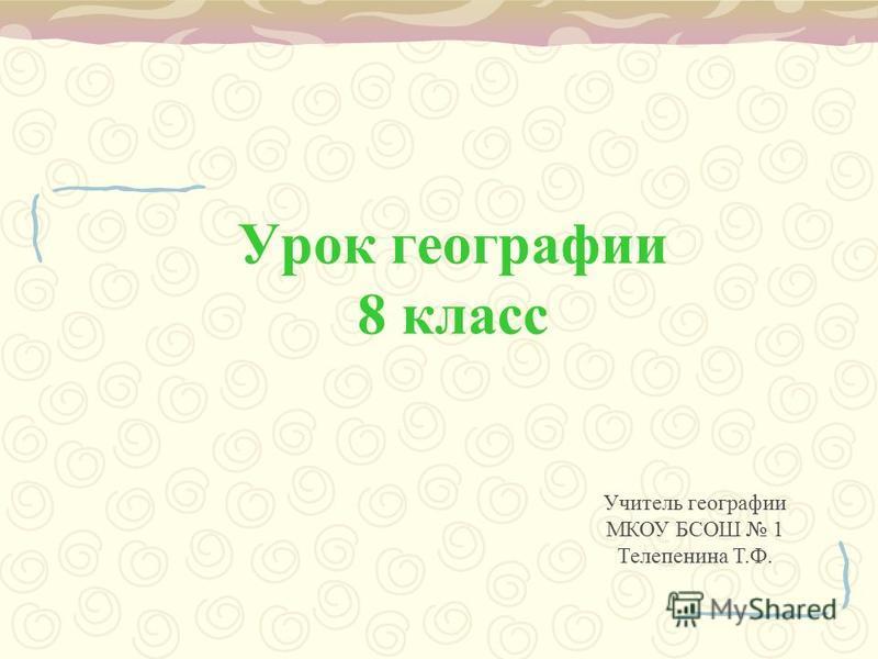Урок географии 8 класс Учитель географии МКОУ БСОШ 1 Телепенина Т.Ф.
