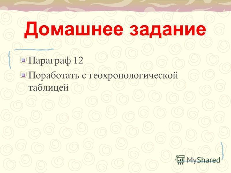 Домашнее задание Параграф 12 Поработать с геохронологической таблицей