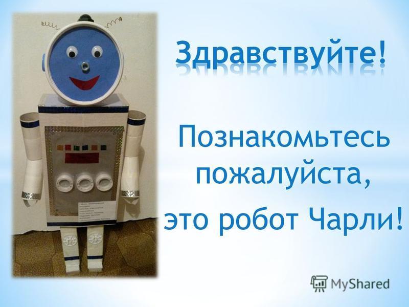 Познакомьтесь пожалуйста, это робот Чарли!