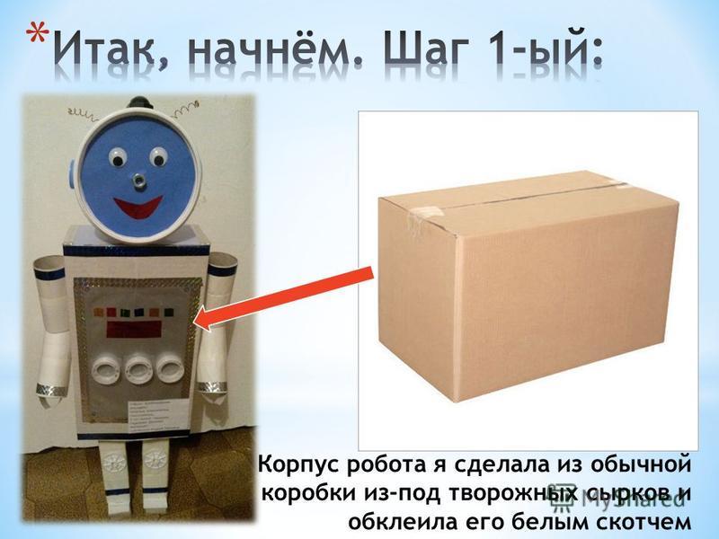 Корпус робота я сделала из обычной коробки из-под творожных сырков и обклеила его белым скотчем