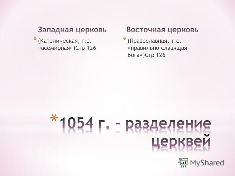 * (Католическая, т.е. «всемирная»)Стр 126 * (Православная, т.е. «правильно славящая Бога»)Стр 126
