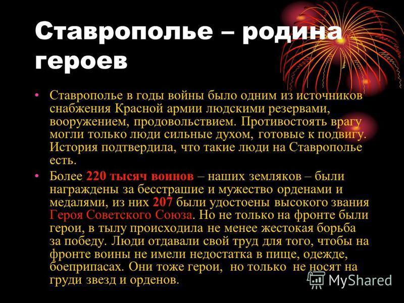 Ставрополье – родина героев Ставрополье в годы войны было одним из источников снабжения Красной армии людскими резервами, вооружением, продовольствием. Противостоять врагу могли только люди сильные духом, готовые к подвигу. История подтвердила, что т