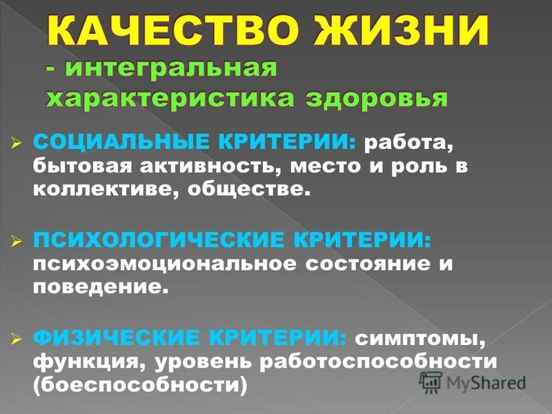 СОЦИАЛЬНЫЕ КРИТЕРИИ: работа, бытовая активность, место и роль в коллективе, обществе. ПСИХОЛОГИЧЕСКИЕ КРИТЕРИИ: психоэмоциональное состояние и поведение. ФИЗИЧЕСКИЕ КРИТЕРИИ: симптомы, функция, уровень работоспособности (боеспособности)