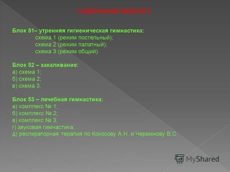 СОДЕРЖАНИЕ МОДУЛЯ 5 Блок 51– утренняя гигиеническая гимнастика: схема 1 (режим постельный); схема 2 (режим палатный); схема 3 (режим общий). Блок 52 – закаливание: а) схема 1; б) схема 2; в) схема 3. Блок 53 – лечебная гимнастика: а) комплекс 1; б) к