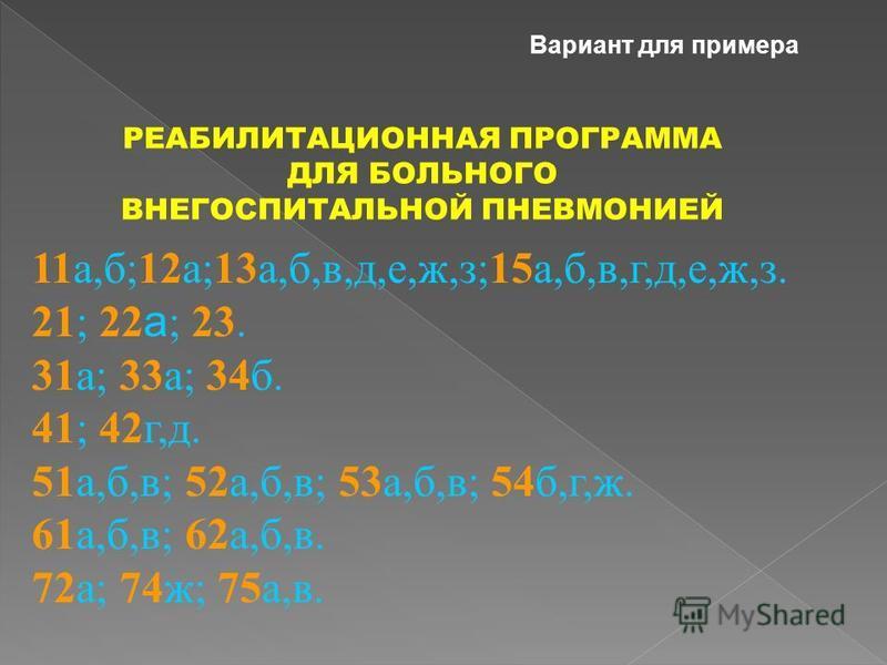 11 а,б;12 а;13 а,б,в,д,е,ж,з;15 а,б,в,г,д,е,ж,з. 21; 22 а ; 23. 31 а; 33 а; 34 б. 41; 42 г,д. 51 а,б,в; 52 а,б,в; 53 а,б,в; 54 б,г,ж. 61 а,б,в; 62 а,б,в. 72 а; 74 ж; 75 а,в. РЕАБИЛИТАЦИОННАЯ ПРОГРАММА ДЛЯ БОЛЬНОГО ВНЕГОСПИТАЛЬНОЙ ПНЕВМОНИЕЙ Вариант д