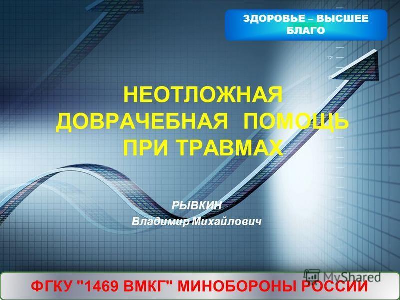 LOGO Add your company slogan НЕОТЛОЖНАЯ ДОВРАЧЕБНАЯ ПОМОЩЬ ПРИ ТРАВМАХ ФГКУ 1469 ВМКГ МИНОБОРОНЫ РОССИИ ЗДОРОВЬЕ – ВЫСШЕЕ БЛАГО РЫВКИН Владимир Михайлович