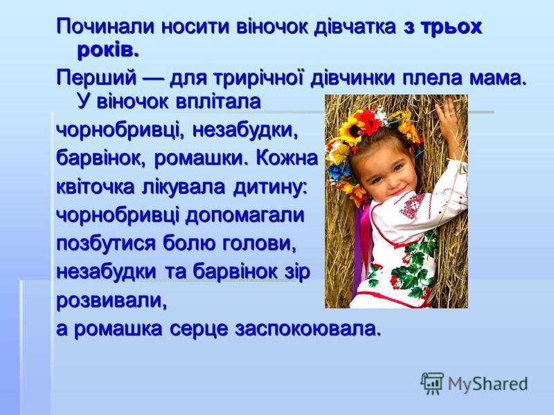 Починали носити віночок дівчатка з трьох років. Перший для трирічної дівчинки плела мама. У віночок вплітала чорнобривці, незабудки, барвінок, ромашки. Кожна квіточка лікувала дитину: чорнобривці допомагали позбутися болю голови, незабудки та барвіно