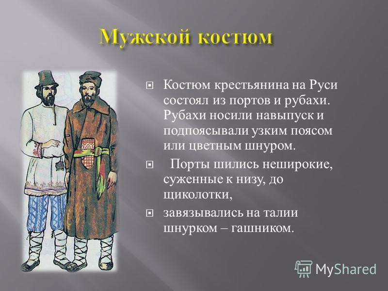 Костюм крестьянина на Руси состоял из портов и рубахи. Рубахи носили навыпуск и подпоясывали узким поясом или цветным шнуром. Порты шились неширокие, суженные к низу, до щиколотки, завязывались на талии шнурком – гашником.