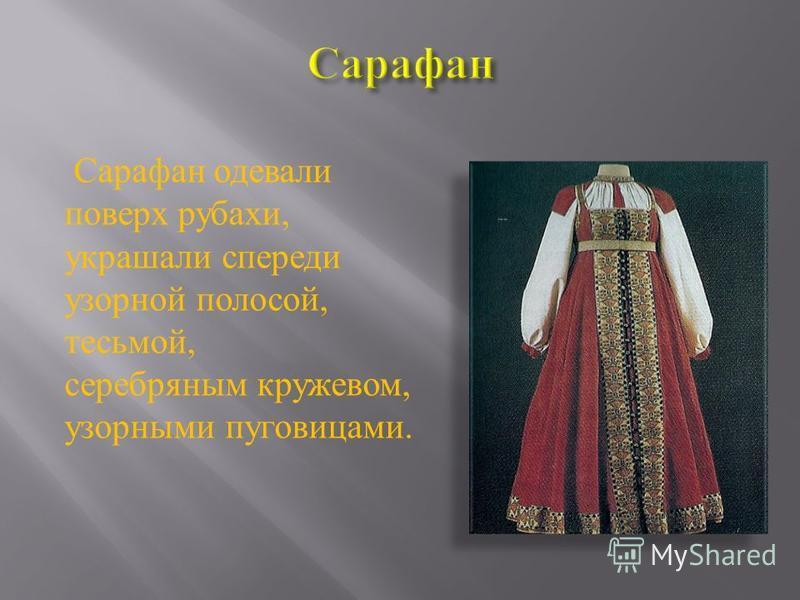 Сарафан одевали поверх рубахи, украшали спереди узорной полосой, тесьмой, серебряным кружевом, узорными пуговицами.