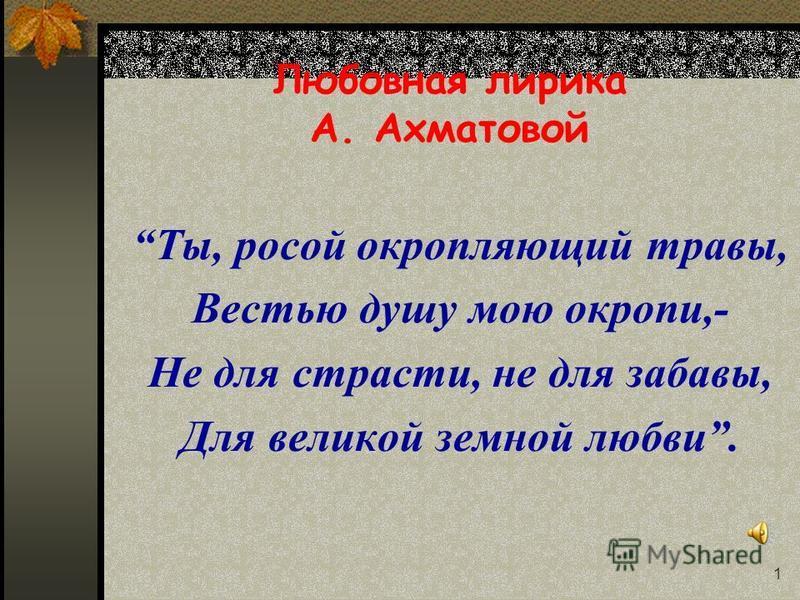 1 Любовная лирика А. Ахматовой Ты, росой окропляющий травы, Вестью душу мою окропи,- Не для страсти, не для забавы, Для великой земной любви.
