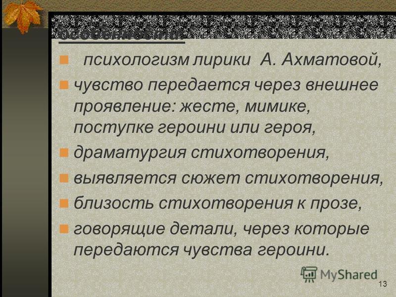 13 особенности: психологизм лирики А. Ахматовой, чувство передается через внешнее проявление: жесте, мимике, поступке героини или героя, драматургия стихотворения, выявляется сюжет стихотворения, близость стихотворения к прозе, говорящие детали, чере
