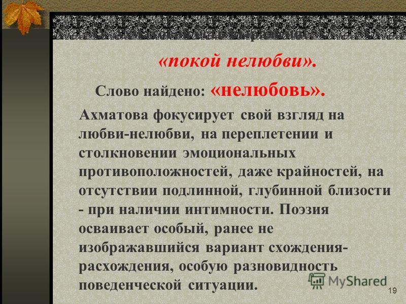 19 У Ахматовой есть выражение: «покой нелюбви». Слово найдено: «нелюбовь». Ахматова фокусирует свой взгляд на любви-нелюбви, на переплетении и столкновении эмоциональных противоположностей, даже крайностей, на отсутствии подлинной, глубинной близости