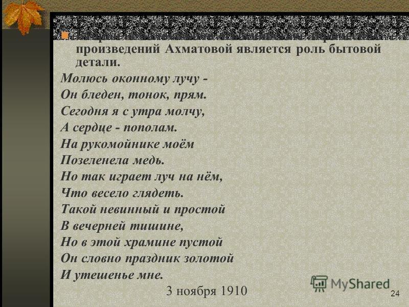 24 Второй немаловажной особенностью лирических произведений Ахматовой является роль бытовой детали. Молюсь оконному лучу - Он бледен, тонок, прям. Сегодня я с утра молчу, А сердце - пополам. На рукомойнике моём Позеленела медь. Но так играет луч на н