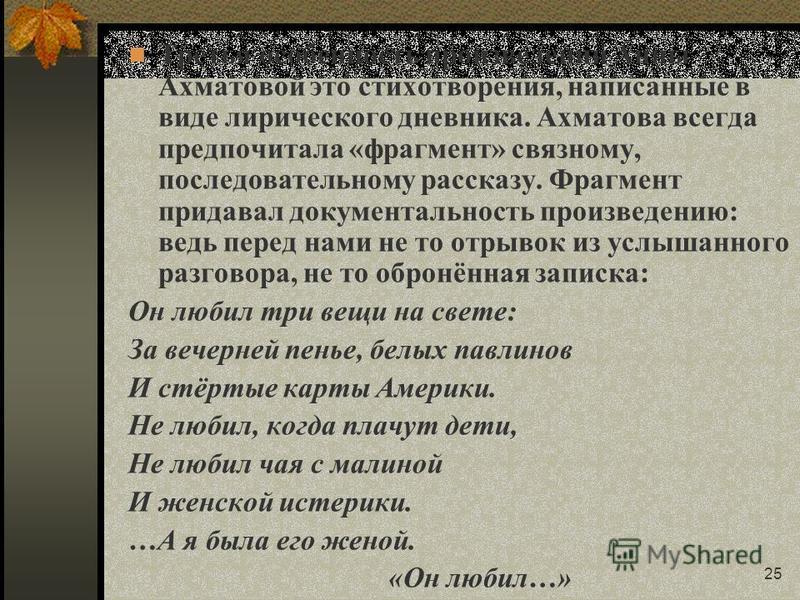 25 Третья особенность произведений Анны Ахматовой это стихотворения, написанные в виде лирического дневника. Ахматова всегда предпочитала «фрагмент» связному, последовательному рассказу. Фрагмент придавал документальность произведению: ведь перед нам