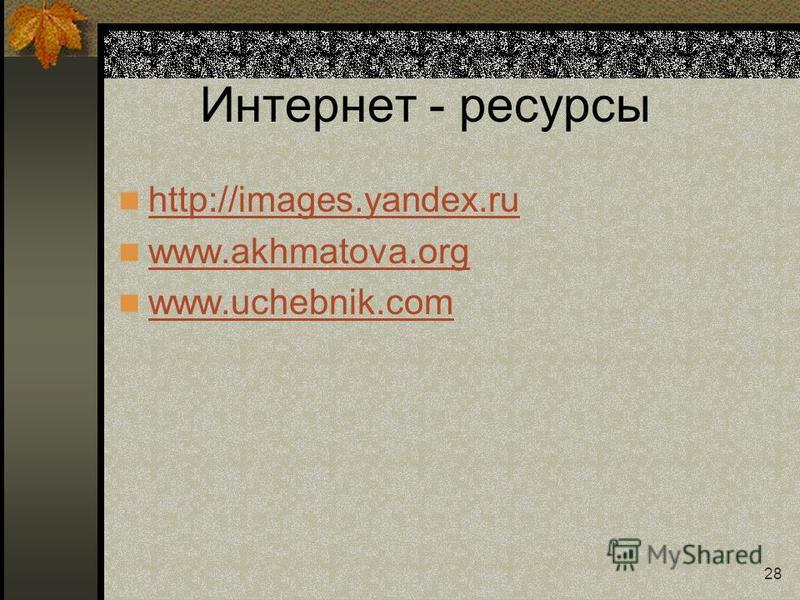 28 Интернет - ресурсы http://images.yandex.ru www.akhmatova.org www.uchebnik.com