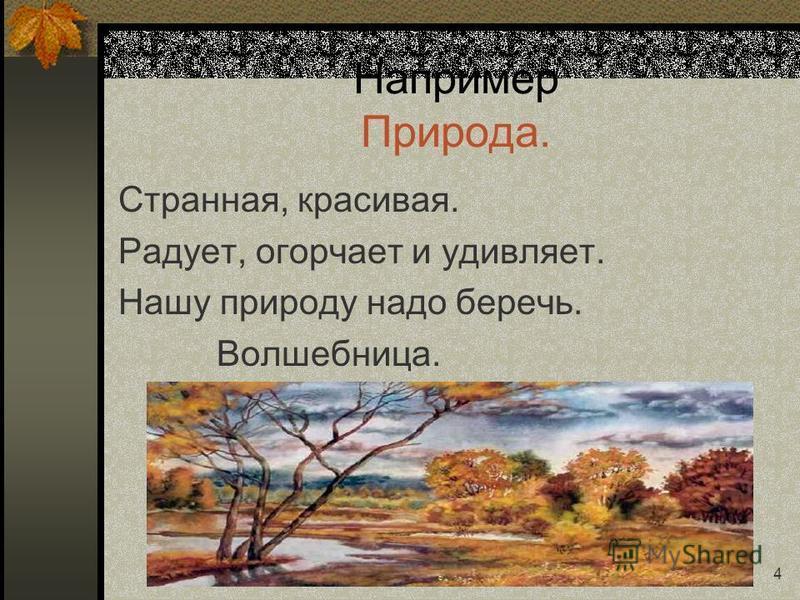 4 Например Природа. Странная, красивая. Радует, огорчает и удивляет. Нашу природу надо беречь. Волшебница.