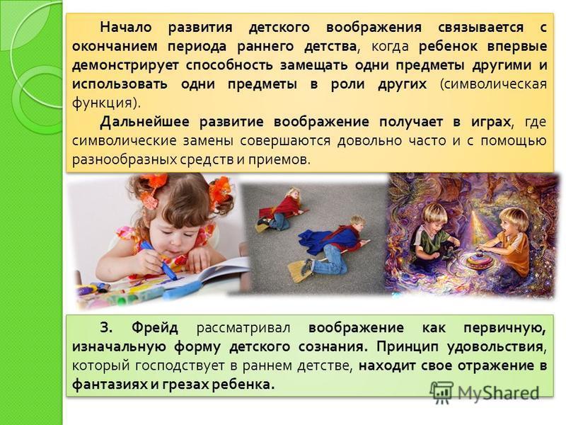 Начало развития детского воображения связывается с окончанием периода раннего детства, когда ребенок впервые демонстрирует способность замещать одни предметы другими и использовать одни предметы в роли других ( символическая функция ). Дальнейшее раз