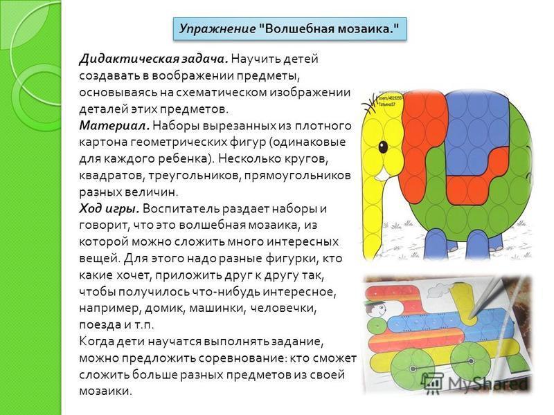 Дидактическая задача. Научить детей создавать в воображении предметы, основываясь на схематическом изображении деталей этих предметов. Материал. Наборы вырезанных из плотного картона геометрических фигур ( одинаковые для каждого ребенка ). Несколько