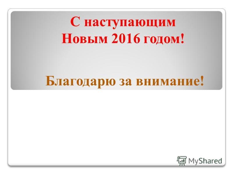 С наступающим Новым 2016 годом! Благодарю за внимание!