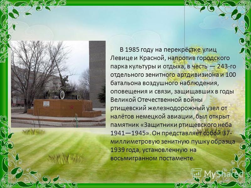 В 1985 году на перекрёстке улиц Левице и Красной, напротив городского парка культуры и отдыха, в честь 243-го отдельного зенитного артдивизиона и 100 батальона воздушного наблюдения, оповещения и связи, защищавших в годы Великой Отечественной войны р