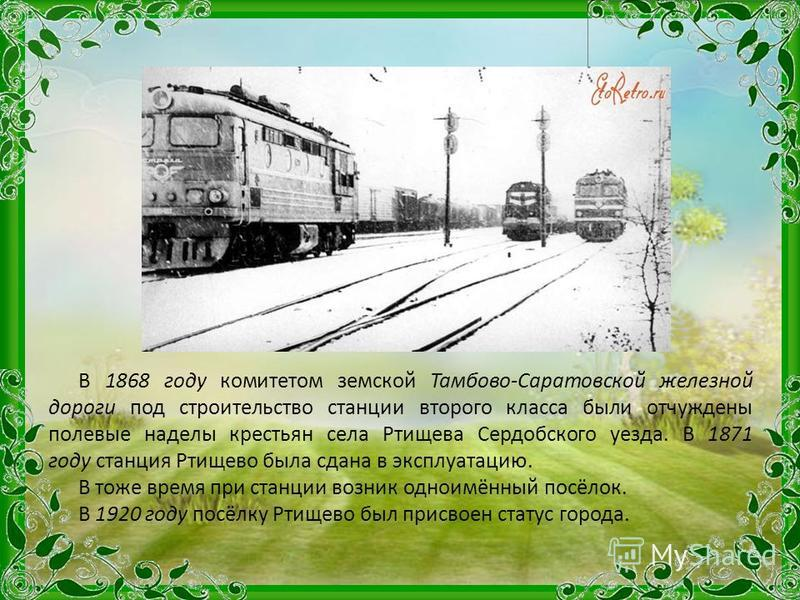 В 1868 году комитетом земской Тамбово-Саратовской железной дороги под строительство станции второго класса были отчуждены полевые наделы крестьян села Ртищева Сердобского уезда. В 1871 году станция Ртищево была сдана в эксплуатацию. В тоже время при