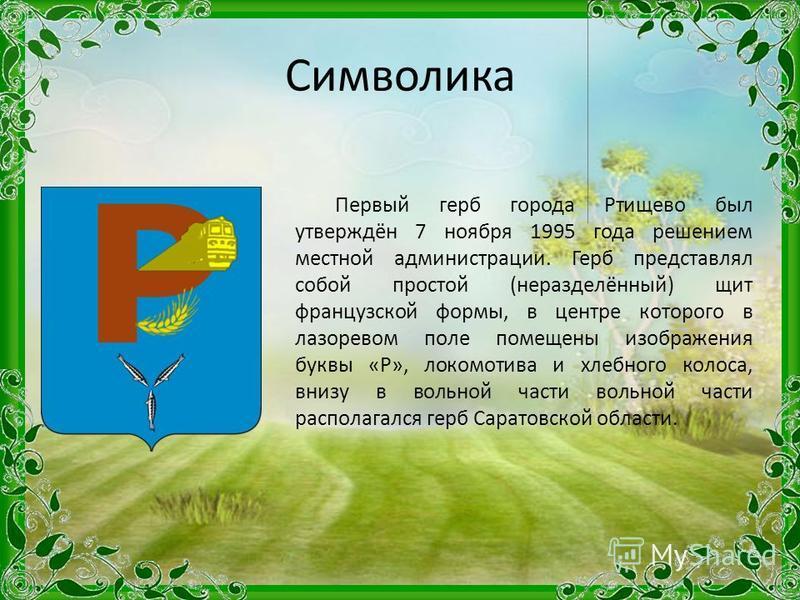 Символика Первый герб города Ртищево был утверждён 7 ноября 1995 года решением местной администрации. Герб представлял собой простой (неразделённый) щит французской формы, в центре которого в лазоревом поле помещены изображения буквы «Р», локомотива