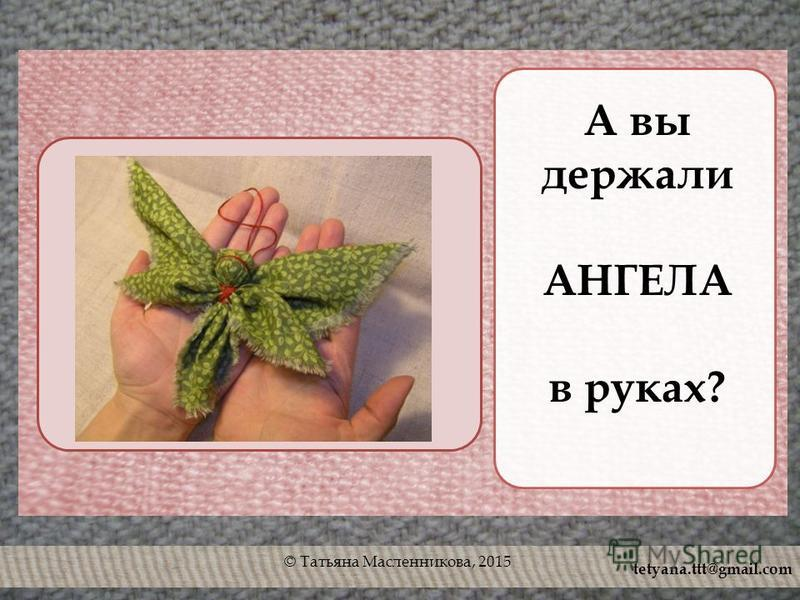 © Татьяна Масленникова, 2015 А вы держали АНГЕЛА в руках? tetyana.ttt@gmail.com