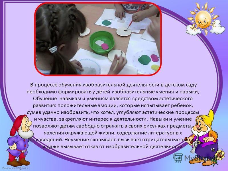 FokinaLida.75@mail.ru В процессе обучения изобразительной деятельности в детском саду необходимо формировать у детей изобразительные умения и навыки, Обучение навыкам и умениям является средством эстетического развития: положительные эмоции, которые