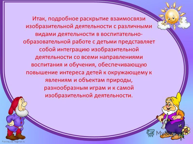 FokinaLida.75@mail.ru Итак, подробное раскрытие взаимосвязи изобразительной деятельности с различными видами деятельности в воспитательно- образовательной работе с детьми представляет собой интеграцию изобразительной деятельности со всеми направления
