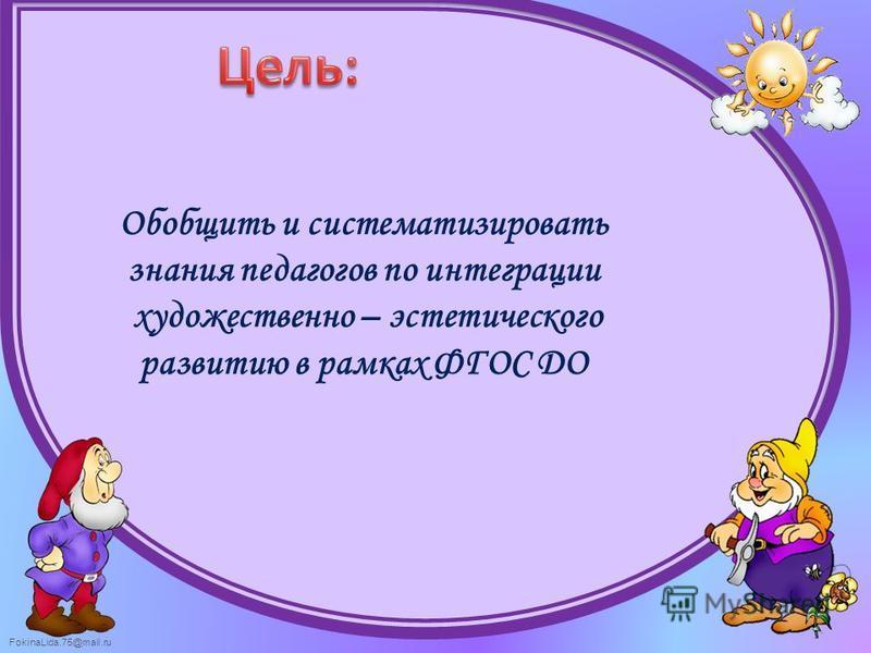 FokinaLida.75@mail.ru Обобщить и систематизировать знания педагогов по интеграции художественно – эстетического развитию в рамках ФГОС ДО