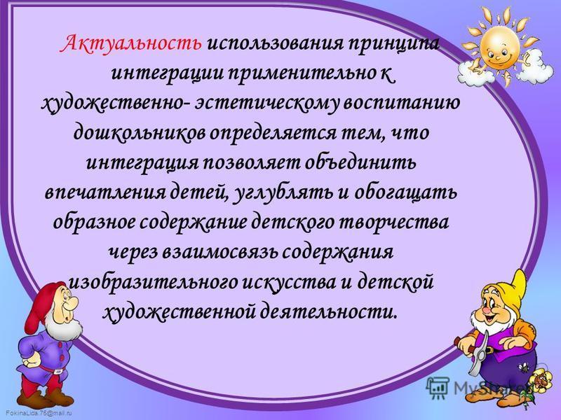 FokinaLida.75@mail.ru Актуальность использования принципа интеграции применительно к художественно- эстетическому воспитанию дошкольников определяется тем, что интеграция позволяет объединить впечатления детей, углублять и обогащать образное содержан