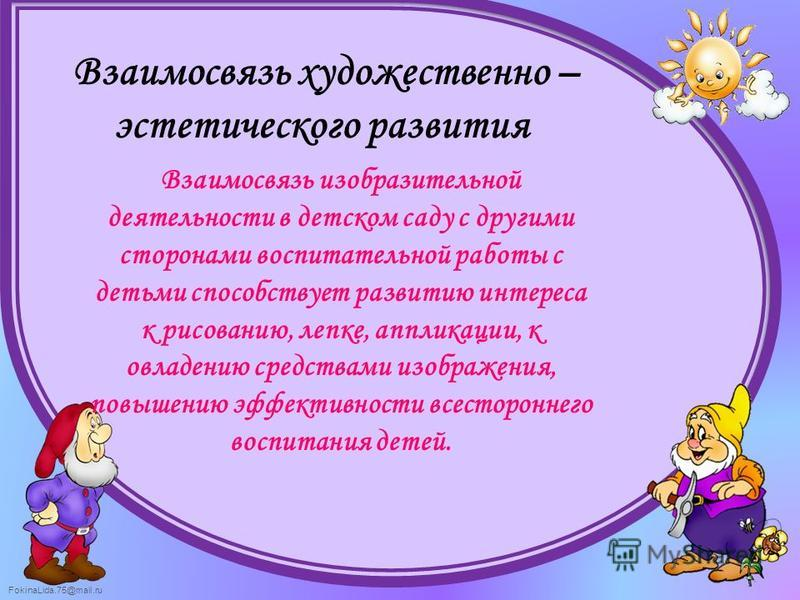 FokinaLida.75@mail.ru Взаимосвязь художественно – эстетического развития Взаимосвязь изобразительной деятельности в детском саду с другими сторонами воспитательной работы с детьми способствует развитию интереса к рисованию, лепке, аппликации, к овлад