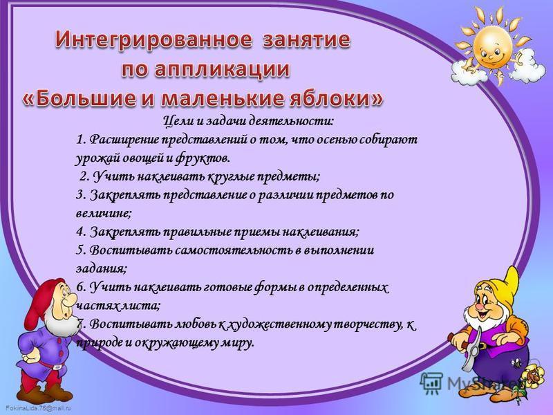 FokinaLida.75@mail.ru Цели и задачи деятельности: 1. Расширение представлений о том, что осенью собирают урожай овощей и фруктов. 2. Учить наклеивать круглые предметы; 3. Закреплять представление о различии предметов по величине; 4. Закреплять правил