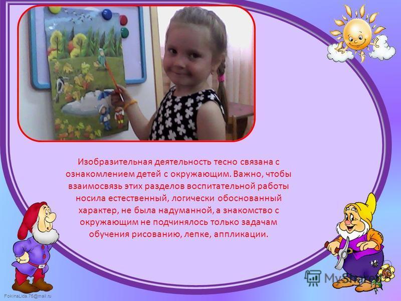 FokinaLida.75@mail.ru Изобразительная деятельность тесно связана с ознакомлением детей с окружающим. Важно, чтобы взаимосвязь этих разделов воспитательной работы носила естественный, логически обоснованный характер, не была надуманной, а знакомство с