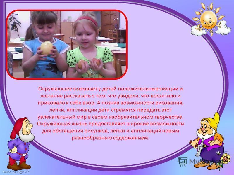 FokinaLida.75@mail.ru Окружающее вызывает у детей положительные эмоции и желание рассказать о том, что увидели, что восхитило и приковало к себе взор. А познав возможности рисования, лепки, аппликации дети стремятся передать этот увлекательный мир в