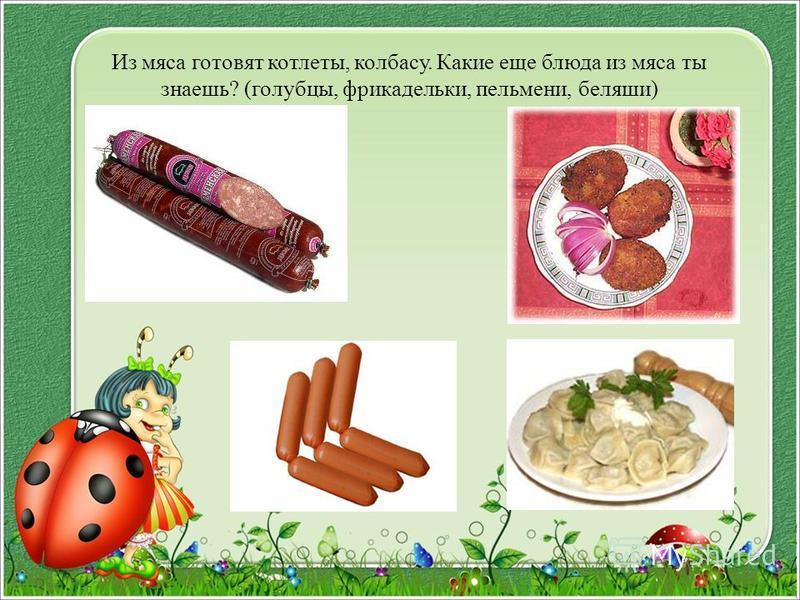 Из мяса готовят котлеты, колбасу. Какие еще блюда из мяса ты знаешь? (голубцы, фрикадельки, пельмени, беляши)