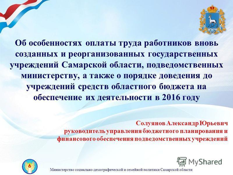 Министерство социально-демографической и семейной политики Самарской области Об особенностях оплаты труда работников вновь созданных и реорганизованных государственных учреждений Самарской области, подведомственных министерству, а также о порядке дов