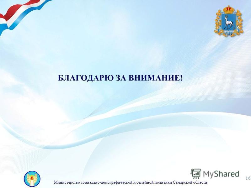 Министерство социально-демографической и семейной политики Самарской области 16 БЛАГОДАРЮ ЗА ВНИМАНИЕ!