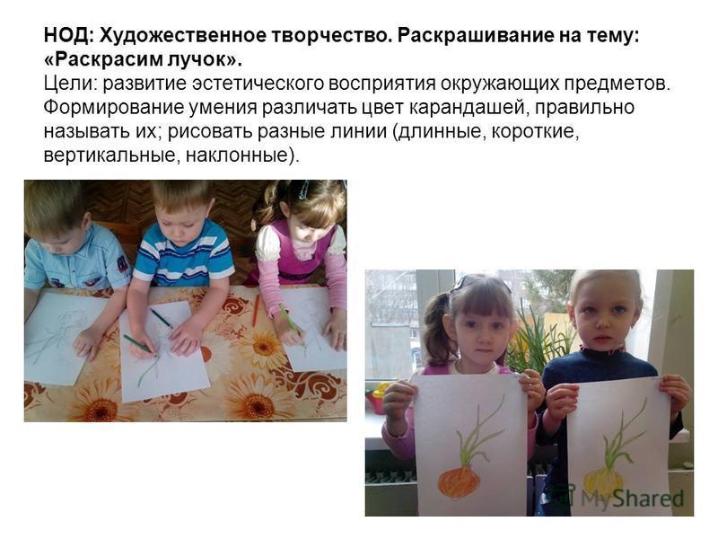 НОД: Художественное творчество. Раскрашивание на тему: «Раскрасим лучок». Цели: развитие эстетического восприятия окружающих предметов. Формирование умения различать цвет карандашей, правильно называть их; рисовать разные линии (длинные, короткие, ве